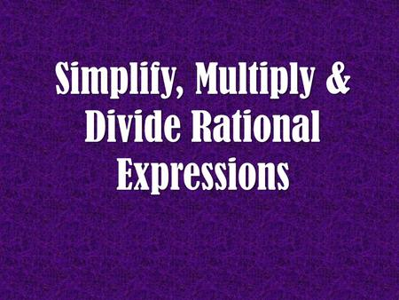Simplify, Multiply & Divide Rational Expressions.