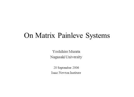 On Matrix Painleve Systems Yoshihiro Murata Nagasaki University 20 September 2006 Isaac Newton Institute.