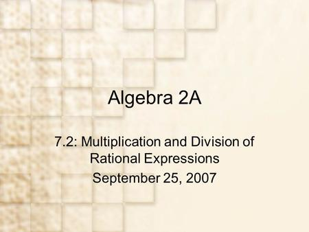 Algebra 2A 7.2: Multiplication and Division of Rational Expressions September 25, 2007.