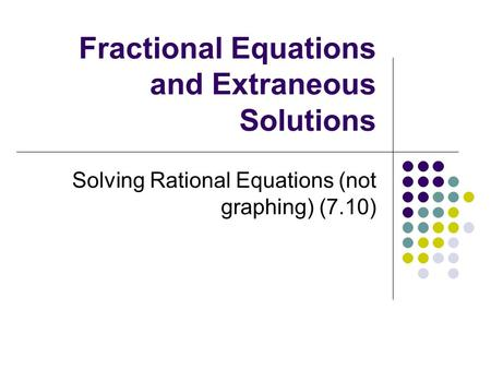 Fractional Equations and Extraneous Solutions Solving Rational Equations (not graphing) (7.10)