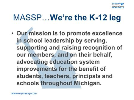 Www.mymassp.com MASSP…We're the K-12 leg Our mission is to promote excellence in school leadership by serving, supporting and raising recognition of our.