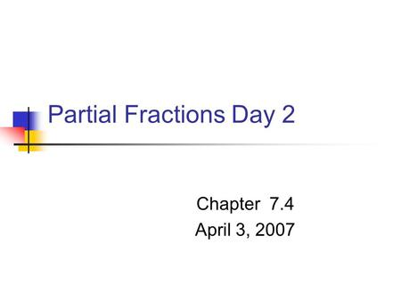 Partial Fractions Day 2 Chapter 7.4 April 3, 2007.