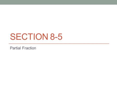 SECTION 8-5 Partial Fraction. Rational Expressions: Find a common denominator 1.