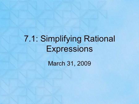 7.1: Simplifying Rational Expressions March 31, 2009.