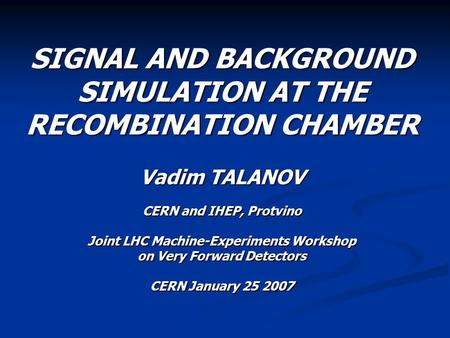 SIGNAL AND BACKGROUND SIMULATION AT THE RECOMBINATION CHAMBER Vadim TALANOV CERN and IHEP, Protvino Joint LHC Machine-Experiments Workshop on Very Forward.