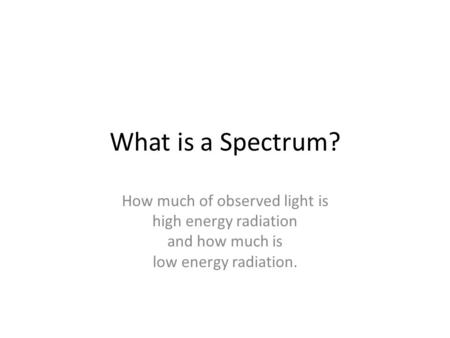 What is a Spectrum? How much of observed light is high energy radiation and how much is low energy radiation.