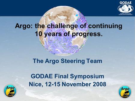The Argo Steering Team GODAE Final Symposium Nice, 12-15 November 2008 Argo: the challenge of continuing 10 years of progress.