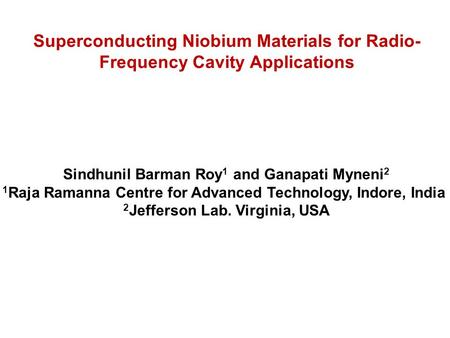 Sindhunil Barman Roy 1 and Ganapati Myneni 2 1 Raja Ramanna Centre for Advanced Technology, Indore, India 2 Jefferson Lab. Virginia, USA Superconducting.