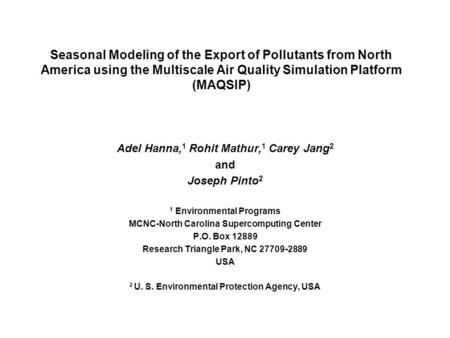 Seasonal Modeling of the Export of Pollutants from North America using the Multiscale Air Quality Simulation Platform (MAQSIP) Adel Hanna, 1 Rohit Mathur,
