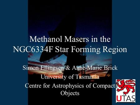 Methanol Masers in the NGC6334F Star Forming Region Simon Ellingsen & Anne-Marie Brick University of Tasmania Centre for Astrophysics of Compact Objects.