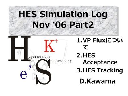 D.Kawama HES Simulation Log Nov '06 Part2 1.VP Flux につい て 2.HES Acceptance 3.HES Tracking.