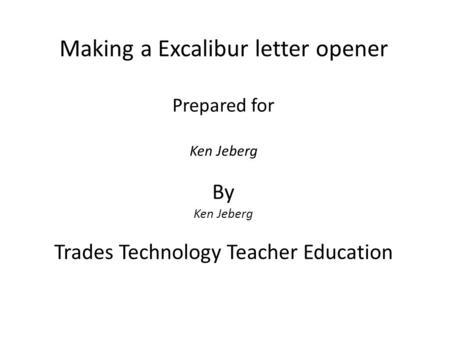 Making a Excalibur letter opener Prepared for Ken Jeberg By Ken Jeberg Trades Technology Teacher Education.