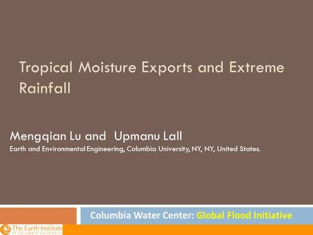Tropical Moisture Exports and Extreme Rainfall Mengqian Lu and Upmanu Lall Earth and Environmental Engineering, Columbia University, NY, NY, United States.