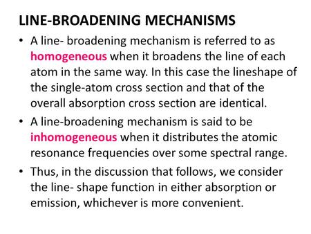 LINE-BROADENING MECHANISMS A line- broadening mechanism is referred to as homogeneous when it broadens the line of each atom in the same way. In this case.
