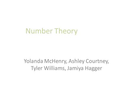 Number Theory Yolanda McHenry, Ashley Courtney, Tyler Williams, Jamiya Hagger.