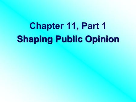 Chapter 11, Part 1 Shaping Public Opinion. I. Public Opinion & where it comes from.