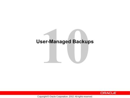 10 Copyright © Oracle Corporation, 2002. All rights reserved. User-Managed Backups.