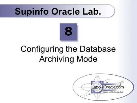 Configuring the Database Archiving Mode Supinfo Oracle Lab. 8.