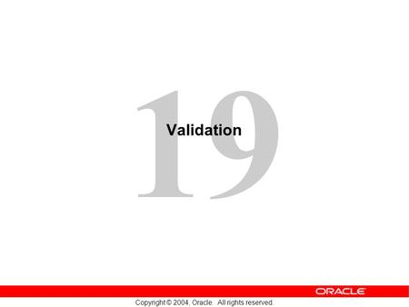 19 Copyright © 2004, Oracle. All rights reserved. Validation.