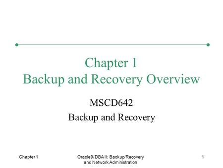 Chapter 1Oracle9i DBA II: Backup/Recovery and Network Administration 1 Chapter 1 Backup and Recovery Overview MSCD642 Backup and Recovery.