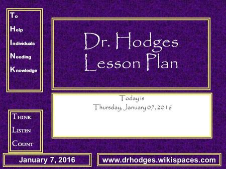 T o H elp I ndividuals N eeding K nowledge T hink L isten C ount January 7, 2016 www.drhodges.wikispaces.com Dr. Hodges Lesson Plan Today is Thursday,