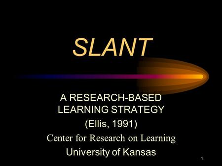 SLANT A RESEARCH-BASED LEARNING STRATEGY (Ellis, 1991) Center for Research on Learning University of Kansas 1.
