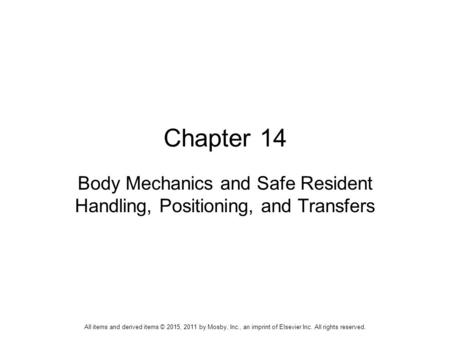 Chapter 14 Body Mechanics and Safe Resident Handling, Positioning, and Transfers All items and derived items © 2015, 2011 by Mosby, Inc., an imprint of.