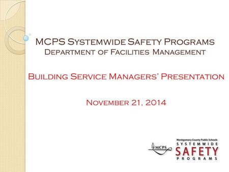 MCPS Systemwide Safety Programs Department of Facilities Management Building Service Managers' Presentation November 21, 2014.