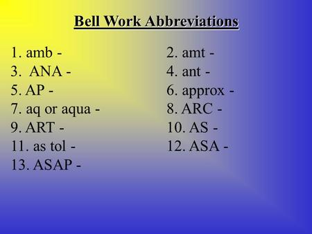 Bell Work Abbreviations 1. amb - 2. amt - 3. ANA - 4. ant - 5. AP - 6. approx - 7. aq or aqua - 8. ARC - 9. ART - 10. AS - 11. as tol - 12. ASA - 13. ASAP.