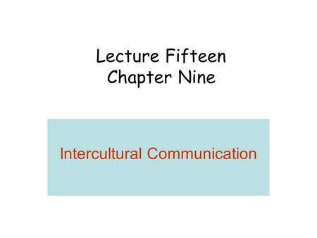 Lecture Fifteen Chapter Nine Intercultural Communication.