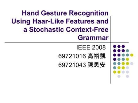 Hand Gesture Recognition Using Haar-Like Features and a Stochastic Context-Free Grammar IEEE 2008 69721016 高裕凱 69721043 陳思安.
