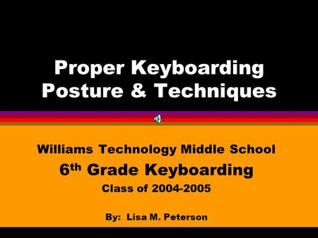 Proper Keyboarding Posture & Techniques Williams Technology Middle School 6 th Grade Keyboarding Class of 2004-2005 By: Lisa M. Peterson.