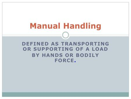 DEFINED AS TRANSPORTING OR SUPPORTING OF A LOAD BY HANDS OR BODILY FORCE. Manual Handling.
