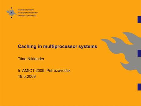 Caching in multiprocessor systems Tiina Niklander In AMICT 2009, Petrozavodsk 19.5.2009.