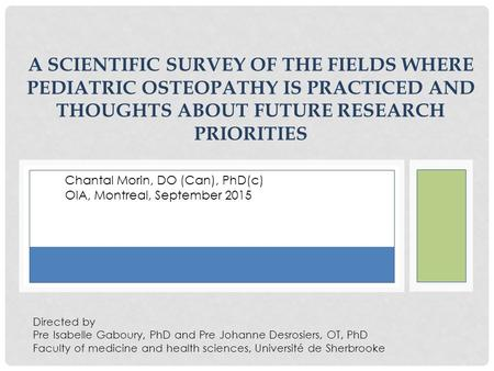 A SCIENTIFIC SURVEY OF THE FIELDS WHERE PEDIATRIC OSTEOPATHY IS PRACTICED AND THOUGHTS ABOUT FUTURE RESEARCH PRIORITIES Directed by Pre Isabelle Gaboury,