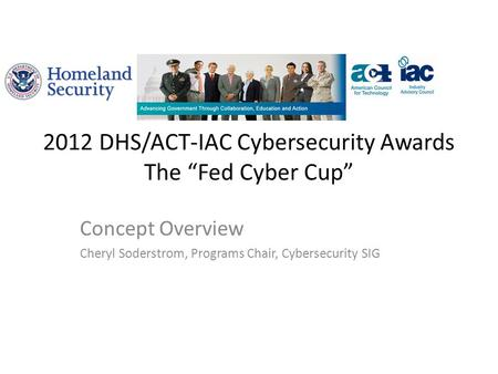 "2012 DHS/ACT-IAC Cybersecurity Awards The ""Fed Cyber Cup"" Concept Overview Cheryl Soderstrom, Programs Chair, Cybersecurity SIG."
