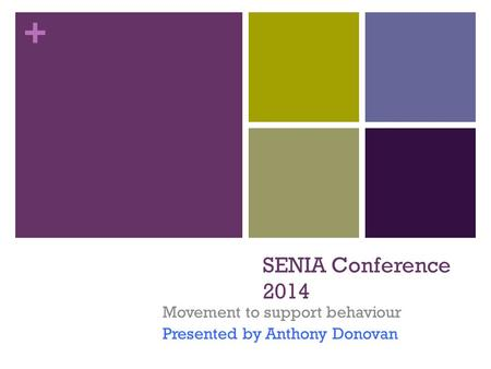 + SENIA Conference 2014 Movement to support behaviour Presented by Anthony Donovan.