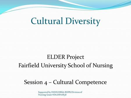 Cultural Diversity ELDER Project Fairfield University School of Nursing Session 4 – Cultural Competence Supported by DHHS/HRSA/BHPR/Division of Nursing.