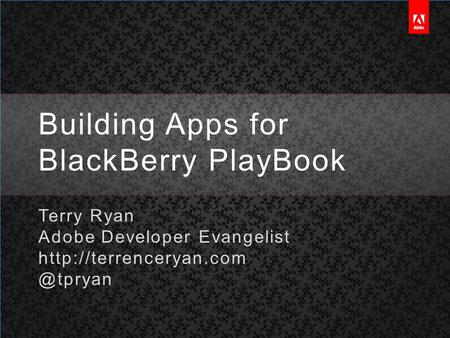 Building Apps for BlackBerry PlayBook Terry Ryan Adobe Developer Evangelist