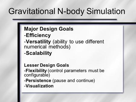 Gravitational N-body Simulation Major Design Goals -Efficiency -Versatility (ability to use different numerical methods) -Scalability Lesser Design Goals.