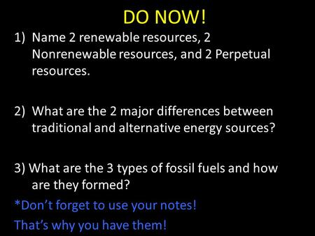 DO NOW! 1)Name 2 renewable resources, 2 Nonrenewable resources, and 2 Perpetual resources. 2)What are the 2 major differences between traditional and alternative.