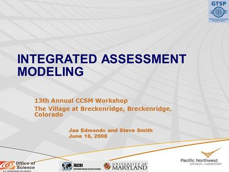 INTEGRATED ASSESSMENT MODELING 13th Annual CCSM Workshop The Village at Breckenridge, Breckenridge, Colorado Jae Edmonds and Steve Smith June 18, 2008.