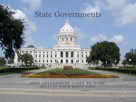 HOW GOVERNMENT CLOSE TO HOME IMPACTS YOUR DAILY LIFE. State Governments.