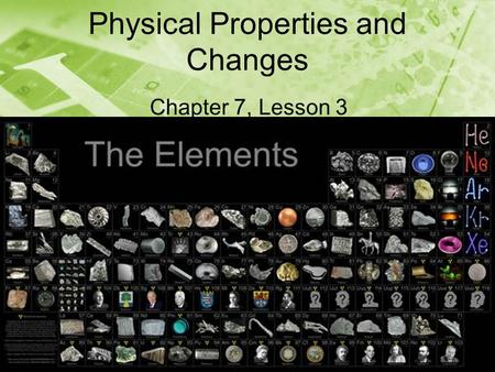 Physical Properties and Changes Chapter 7, Lesson 3.