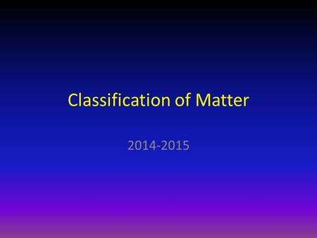 Classification of Matter 2014-2015. Classification of Matter Now that we have defined what matter is, we can work on classifying matter into different.