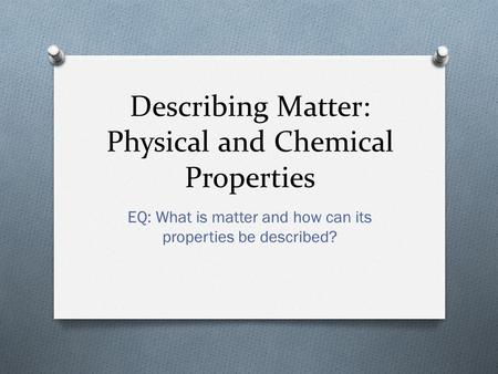 Describing Matter: Physical and Chemical Properties EQ: What is matter and how can its properties be described?