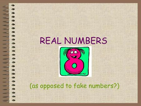 REAL NUMBERS (as opposed to fake numbers?) Two Kinds of Real Numbers Rational Numbers Irrational Numbers.