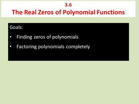 3.6 The Real Zeros of Polynomial Functions Goals: Finding zeros of polynomials Factoring polynomials completely.