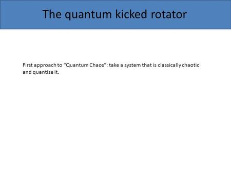 "The quantum kicked rotator First approach to ""Quantum Chaos"": take a system that is classically chaotic and quantize it."
