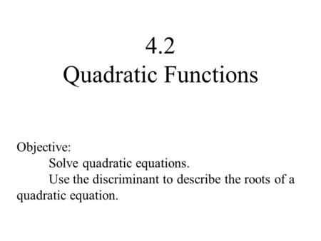 4.2 Quadratic Functions Objective: Solve quadratic equations. Use the discriminant to describe the roots of a quadratic equation.